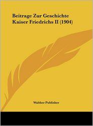 Beitrage Zur Geschichte Kaiser Friedrichs II (1904) - Walther Publisher