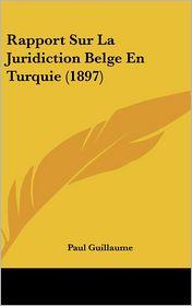 Rapport Sur La Juridiction Belge En Turquie (1897) - Paul Guillaume