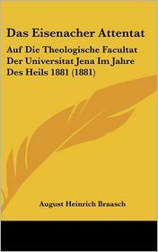 Das Eisenacher Attentat: Auf Die Theologische Facultat Der Universitat Jena Im Jahre Des Heils 1881 (1881) - August Heinrich Braasch