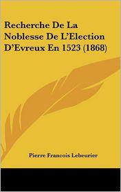 Recherche De La Noblesse De L'Election D'Evreux En 1523 (1868) - Pierre Francois Lebeurier