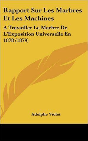 Rapport Sur Les Marbres Et Les Machines: A Travailler Le Marbre De L'Exposition Universelle En 1878 (1879) - Adolphe Violet