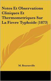 Notes Et Observations Cliniques Et Thermometriques Sur La Fievre Typhoide (1873) - M. Bourneville