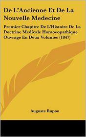 De L'Ancienne Et De La Nouvelle Medecine: Premier Chapitre De L'Histoire De La Doctrine Medicale Homoeopathique Ouvrage En Deux Volumes (1847) - Auguste Rapou