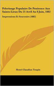 Pelerinage Populaire De Penitence Aux Saints-Lieux Du 25 Avril Au 8 Juin, 1882: Impressions Et Souvenirs (1882) - Henri Claudius Toupin