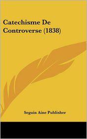 Catechisme De Controverse (1838) - Seguin Aine Seguin Aine Publisher