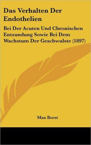 Das Verhalten Der Endothelien: Bei Der Acuten Und Chronischen Entzundung Sowie Bei Dem Wachstum Der Geschwulste (1897)