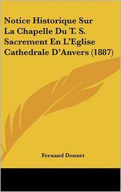 Notice Historique Sur La Chapelle Du T.S. Sacrement En L'Eglise Cathedrale D'Anvers (1887) - Fernand Donnet