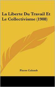 La Liberte Du Travail Et Le Collectivisme (1908) - Pierre Colomb
