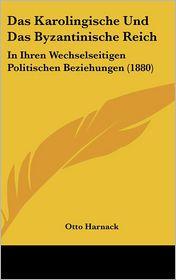 Das Karolingische Und Das Byzantinische Reich: In Ihren Wechselseitigen Politischen Beziehungen (1880) - Otto Harnack