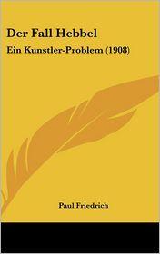 Der Fall Hebbel: Ein Kunstler-Problem (1908) - Paul Friedrich