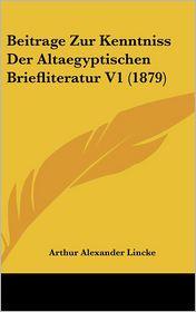 Beitrage Zur Kenntniss Der Altaegyptischen Briefliteratur V1 (1879) - Arthur Alexander Lincke