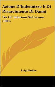 Azione D'Indennizzo E Di Risarcimento Di Danni: Per Gl' Infortuni Sul Lavoro (1904)