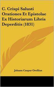 C. Crispi Salusti Orationes Et Epistolae Ex Historiarum Libris Deperditis (1831) - Johann Caspar Orellius (Editor)