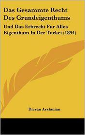 Das Gesammte Recht Des Grundeigenthums: Und Das Erbrecht Fur Alles Eigenthum In Der Turkei (1894) - Dicran Arslanian