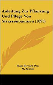 Anleitung Zur Pflanzung Und Pflege Von Strassenbaumen (1895) - Hugo Bernard Dau (Editor), M. Becker (Editor), M. Arnold (Editor)