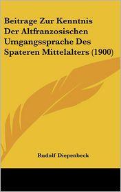 Beitrage Zur Kenntnis Der Altfranzosischen Umgangssprache Des Spateren Mittelalters (1900) - Rudolf Diepenbeck