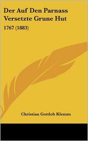 Der Auf Den Parnass Versetzte Grune Hut: 1767 (1883) - Christian Gottlob Klemm