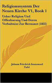 Religionssystem Der Neuen Kirche V1, Book 1: Ueber Religion Und Offenbarung Und Deren Verhaltniss Zur Bernunst (1832) - Johann Friedrich Immanuel Tafel