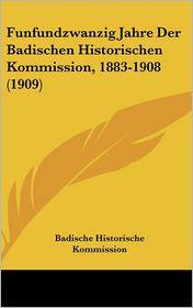 Funfundzwanzig Jahre Der Badischen Historischen Kommission, 1883-1908 (1909) - Badische Historische Kommission