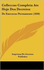 Colleccao Completa Ate Hoje DOS Decretos: de Execucao Permanente (1830) - Do Govern Imprensa Do Governo Publisher