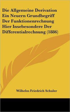 Die Allgemeine Derivation Ein Neuern Grundbegriff Der Funktionenrechnung Hier Insebesondere Der Differentialrechnung (1886)