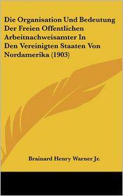 Die Organisation Und Bedeutung Der Freien Offentlichen Arbeitnachweisamter In Den Vereinigten Staaten Von Nordamerika (1903) - Brainard Henry Warner Jr.