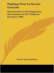 Duplique Pour La Societe Generale: Pour Favoriser Le Developpement Du Commerce Et De L'Industrie En France (1898) - Charles Pache Publisher