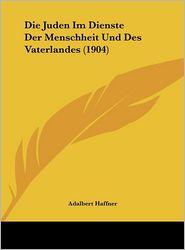 Die Juden Im Dienste Der Menschheit Und Des Vaterlandes (1904) - Adalbert Haffner
