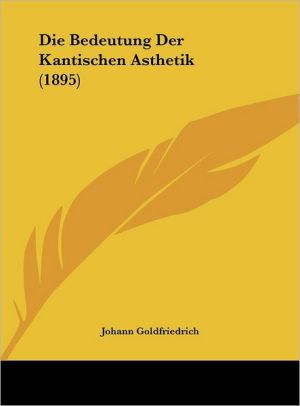 Die Bedeutung Der Kantischen Asthetik (1895) - Johann Goldfriedrich