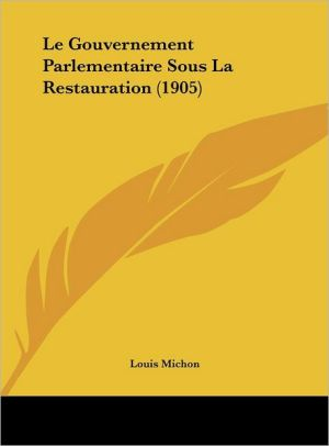 Le Gouvernement Parlementaire Sous La Restauration (1905) - Louis Michon