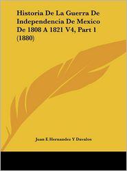 Historia De La Guerra De Independencia De Mexico De 1808 A 1821 V4, Part 1 (1880) - Juan E Hernandez Y Davalos