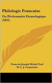Philologie Francaise: Ou Dictionnaire Etymologique (1831) - Francois Joseph Michel Noel, M.L.J. Carpentier
