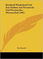 Bernhard Windscheid Und Sein Einfluss Auf Privatrecht Und Privatrechts-Wissenschaft (1907) - Max Rumelin