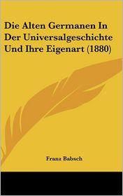 Die Alten Germanen In Der Universalgeschichte Und Ihre Eigenart (1880) - Franz Babsch