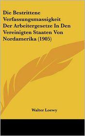 Die Bestrittene Verfassungsmassigkeit Der Arbeitergesetze in Den Vereinigten Staaten Von Nordamerika (1905)