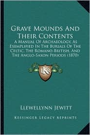 Grave Mounds And Their Contents: A Manual Of Archaeology, As Exemplified In The Burials Of The Celtic, The Romano-British, And The Anglo-Saxon Periods (1870) - Llewellynn Jewitt