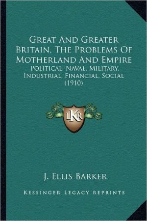 Great And Greater Britain, The Problems Of Motherland And Empire: Political, Naval, Military, Industrial, Financial, Social (1910) - J. Ellis Barker