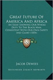Great Future Of America And Africa: An Essay Showing Our Whole Duty To The Black Man, Consistent With Our Own Safety And Glory (1854) - Jacob Dewees