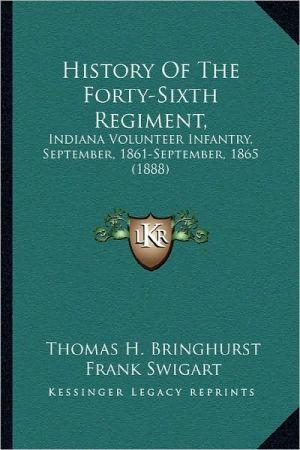 History Of The Forty-Sixth Regiment,: Indiana Volunteer Infantry, September, 1861-September, 1865 (1888) - Thomas H. Bringhurst, Frank Swigart