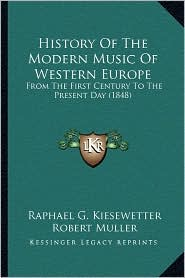 History Of The Modern Music Of Western Europe: From The First Century To The Present Day (1848) - Raphael G. Kiesewetter, Robert Muller (Translator)