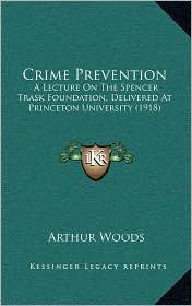 Crime Prevention: A Lecture On The Spencer Trask Foundation, Delivered At Princeton University (1918) - Arthur Woods