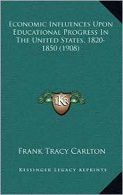 Economic Influences Upon Educational Progress In The United States, 1820-1850 (1908) - Frank Tracy Carlton