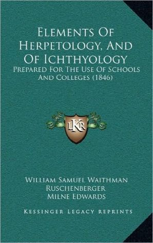 Elements Of Herpetology, And Of Ichthyology: Prepared For The Use Of Schools And Colleges (1846) - William Samuel Waithman Ruschenberger, Milne Edwards, Achille Comte