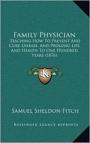 Family Physician: Teaching How To Prevent And Cure Disease, And Prolong Life And Health To One Hundred Years (1876) - Samuel Sheldon Fitch
