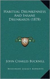 Habitual Drunkenness And Insane Drunkards (1878) - John Charles Bucknill