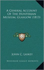A General Account Of The Hunterian Museum, Glasgow (1813) - John C. Laskey