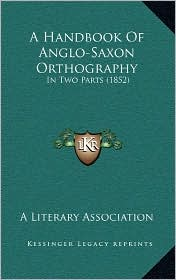 A Handbook Of Anglo-Saxon Orthography: In Two Parts (1852) - A Literary A Literary Association