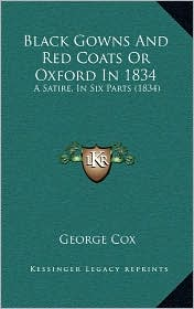 Black Gowns And Red Coats Or Oxford In 1834: A Satire, In Six Parts (1834) - George Cox