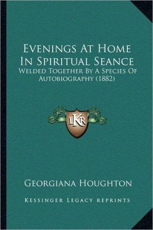 Evenings At Home In Spiritual Seance: Welded Together By A Species Of Autobiography (1882)