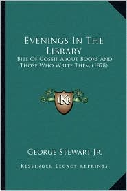 Evenings In The Library: Bits Of Gossip About Books And Those Who Write Them (1878) - George Stewart Jr.